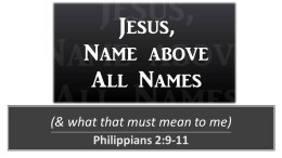Jesus Name Above All Names (& what that must mean to me)